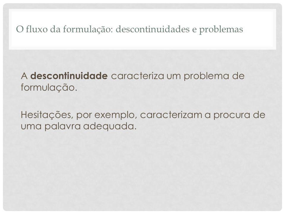 O fluxo da formulação: descontinuidades e problemas A descontinuidade caracteriza um problema de formulação. Hesitações, por exemplo, caracterizam a p