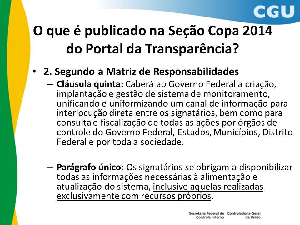 O que é publicado na Seção Copa 2014 do Portal da Transparência? 2. Segundo a Matriz de Responsabilidades – Cláusula quinta: Caberá ao Governo Federal