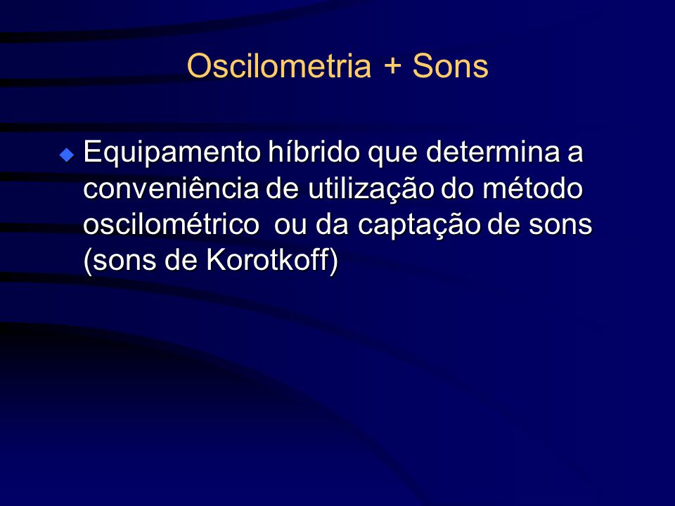 Oscilometria + Sons Equipamento híbrido que determina a conveniência de utilização do método oscilométrico ou da captação de sons (sons de Korotkoff)