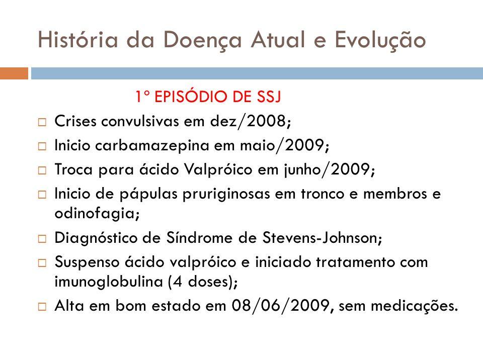 História da Doença Atual e Evolução 1º EPISÓDIO DE SSJ Crises convulsivas em dez/2008; Inicio carbamazepina em maio/2009; Troca para ácido Valpróico em junho/2009; Inicio de pápulas pruriginosas em tronco e membros e odinofagia; Diagnóstico de Síndrome de Stevens-Johnson; Suspenso ácido valpróico e iniciado tratamento com imunoglobulina (4 doses); Alta em bom estado em 08/06/2009, sem medicações.