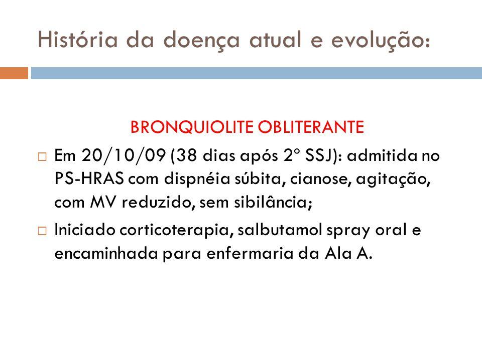 História da doença atual e evolução: BRONQUIOLITE OBLITERANTE Em 20/10/09 (38 dias após 2º SSJ): admitida no PS-HRAS com dispnéia súbita, cianose, agitação, com MV reduzido, sem sibilância; Iniciado corticoterapia, salbutamol spray oral e encaminhada para enfermaria da Ala A.