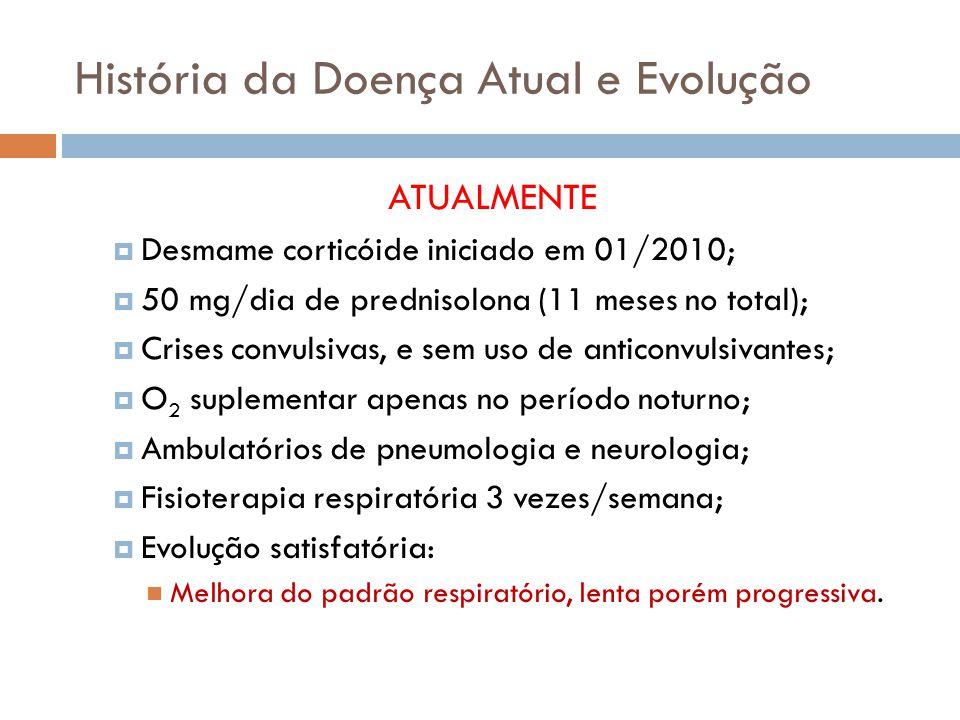 ATUALMENTE Desmame corticóide iniciado em 01/2010; 50 mg/dia de prednisolona (11 meses no total); Crises convulsivas, e sem uso de anticonvulsivantes; O 2 suplementar apenas no período noturno; Ambulatórios de pneumologia e neurologia; Fisioterapia respiratória 3 vezes/semana; Evolução satisfatória: Melhora do padrão respiratório, lenta porém progressiva.