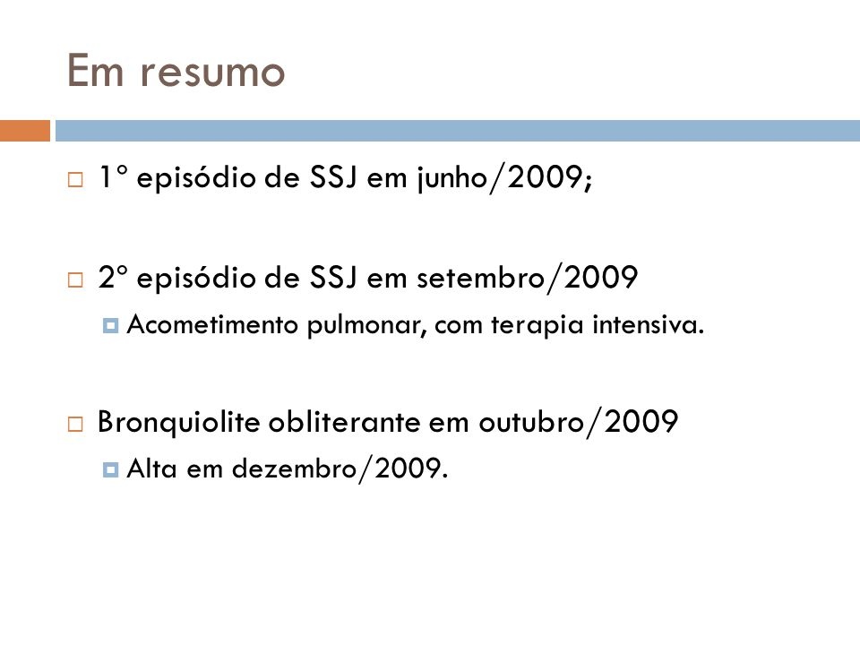 Em resumo 1º episódio de SSJ em junho/2009; 2º episódio de SSJ em setembro/2009 Acometimento pulmonar, com terapia intensiva.