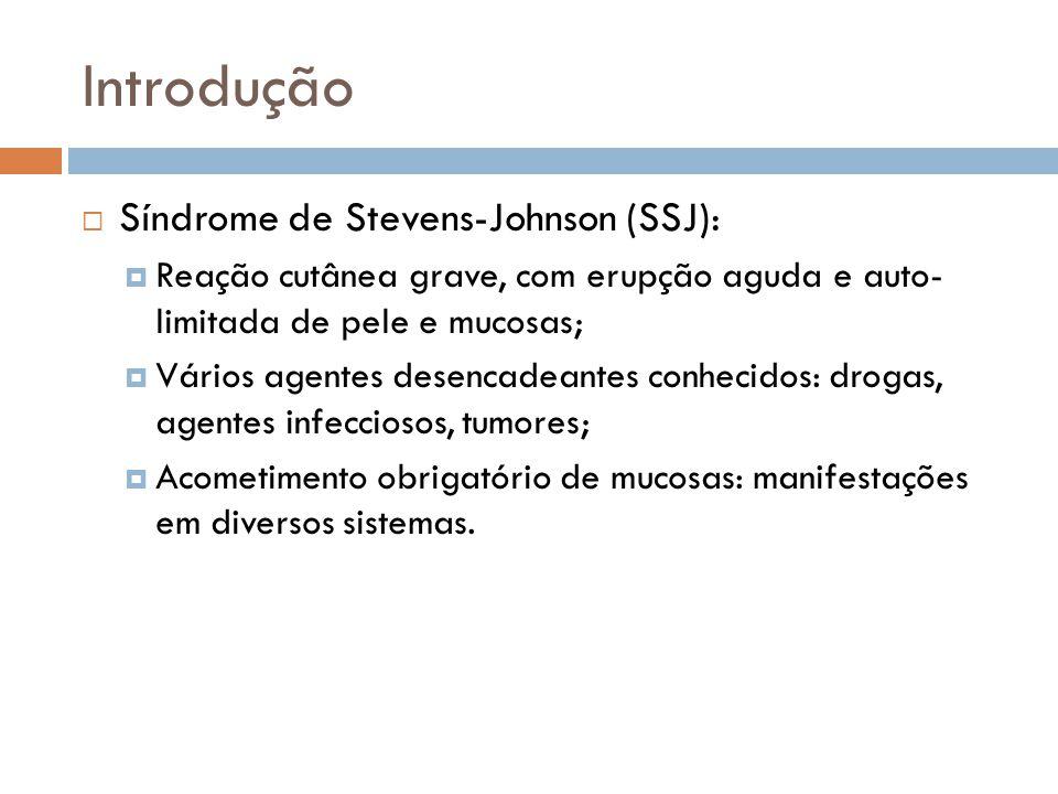 Introdução Síndrome de Stevens-Johnson (SSJ): Reação cutânea grave, com erupção aguda e auto- limitada de pele e mucosas; Vários agentes desencadeantes conhecidos: drogas, agentes infecciosos, tumores; Acometimento obrigatório de mucosas: manifestações em diversos sistemas.