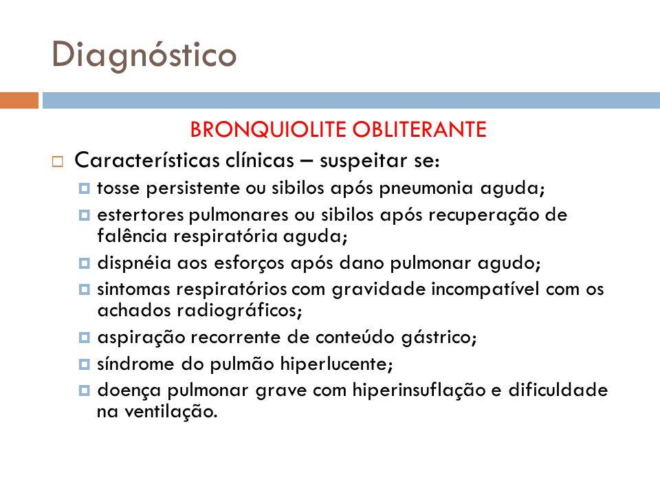 Diagnóstico BRONQUIOLITE OBLITERANTE Características clínicas – suspeitar se: tosse persistente ou sibilos após pneumonia aguda; estertores pulmonares ou sibilos após recuperação de falência respiratória aguda; dispnéia aos esforços após dano pulmonar agudo; sintomas respiratórios com gravidade incompatível com os achados radiográficos; aspiração recorrente de conteúdo gástrico; síndrome do pulmão hiperlucente; doença pulmonar grave com hiperinsuflação e dificuldade na ventilação.