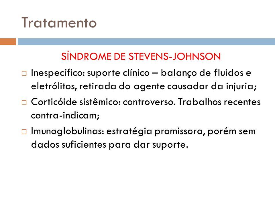 Tratamento SÍNDROME DE STEVENS-JOHNSON Inespecífico: suporte clínico – balanço de fluidos e eletrólitos, retirada do agente causador da injuria; Corticóide sistêmico: controverso.
