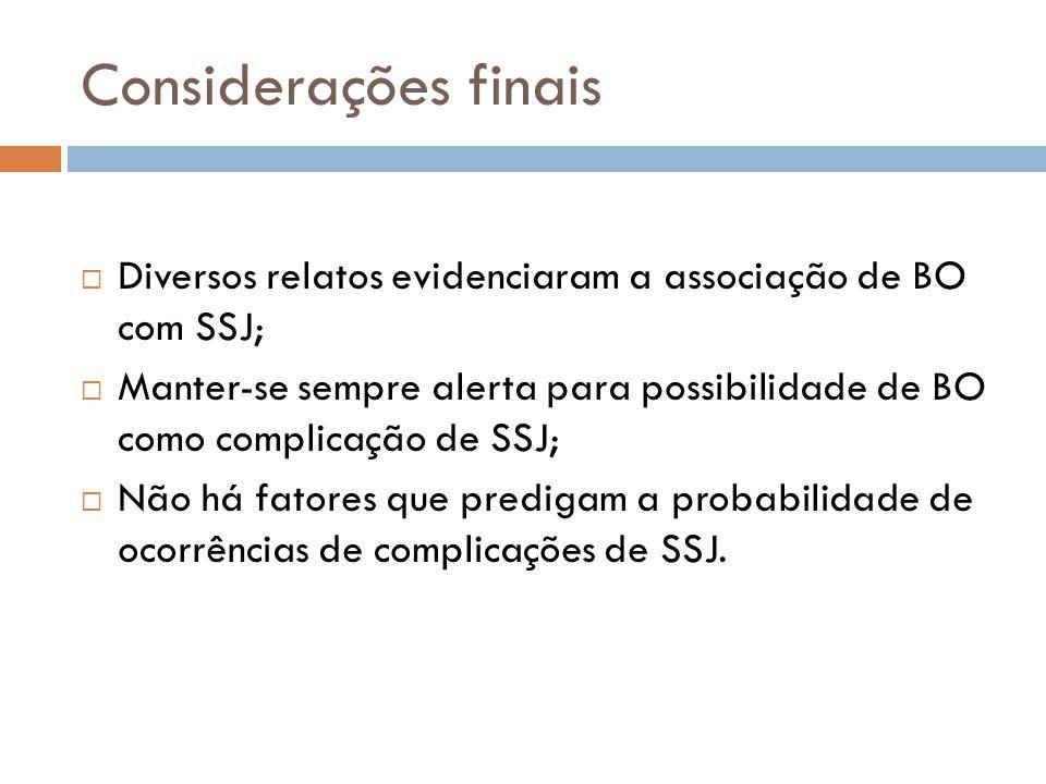 Considerações finais Diversos relatos evidenciaram a associação de BO com SSJ; Manter-se sempre alerta para possibilidade de BO como complicação de SSJ; Não há fatores que predigam a probabilidade de ocorrências de complicações de SSJ.