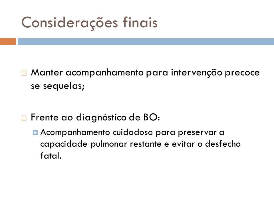 Considerações finais Manter acompanhamento para intervenção precoce se sequelas; Frente ao diagnóstico de BO: Acompanhamento cuidadoso para preservar a capacidade pulmonar restante e evitar o desfecho fatal.