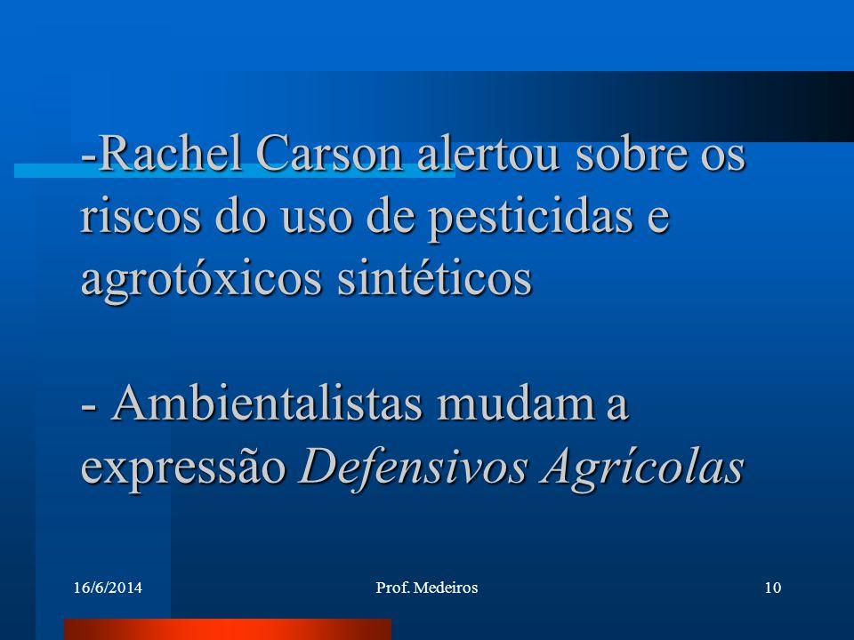 16/6/2014Prof. Medeiros10 -Rachel Carson alertou sobre os riscos do uso de pesticidas e agrotóxicos sintéticos - Ambientalistas mudam a expressão Defe