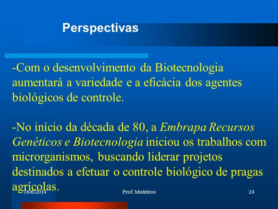 16/6/2014Prof. Medeiros24 -Com o desenvolvimento da Biotecnologia aumentará a variedade e a eficácia dos agentes biológicos de controle. -No início da