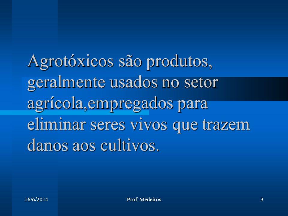 16/6/2014Prof. Medeiros3 Agrotóxicos são produtos, geralmente usados no setor agrícola,empregados para eliminar seres vivos que trazem danos aos culti
