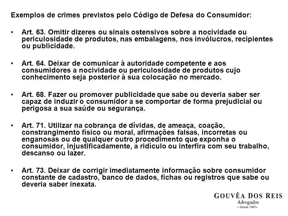 Exemplos de crimes previstos pelo Código de Defesa do Consumidor: Art. 63. Omitir dizeres ou sinais ostensivos sobre a nocividade ou periculosidade de