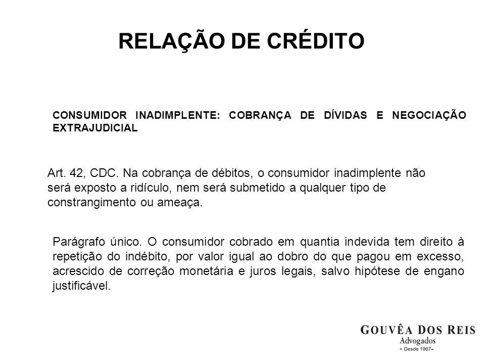 RELAÇÃO DE CRÉDITO CONSUMIDOR INADIMPLENTE: COBRANÇA DE DÍVIDAS E NEGOCIAÇÃO EXTRAJUDICIAL Art. 42, CDC. Na cobrança de débitos, o consumidor inadimpl