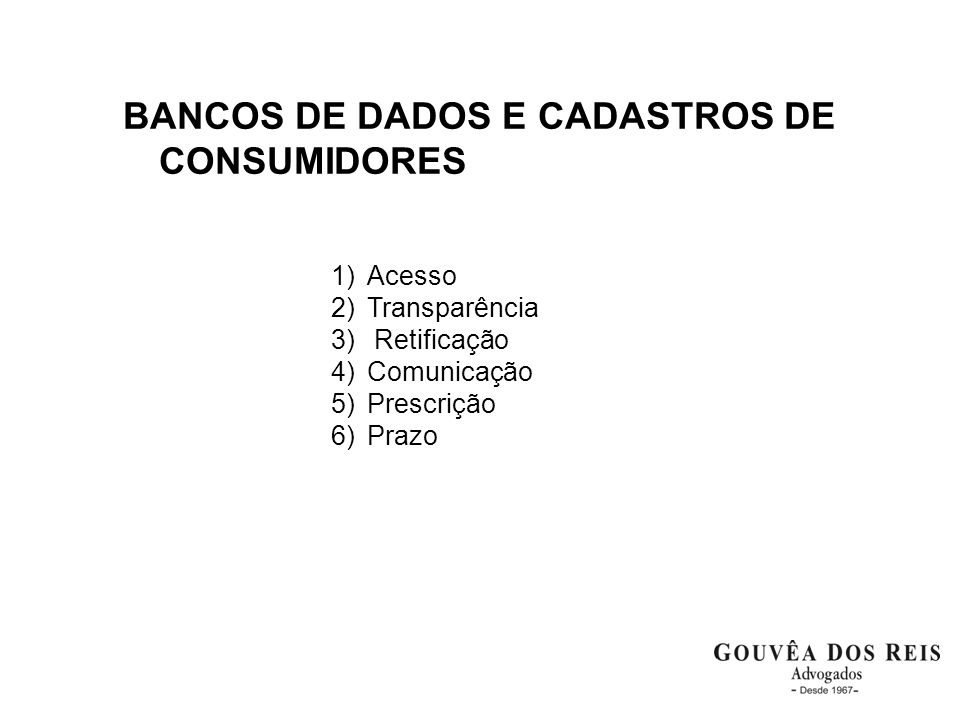 BANCOS DE DADOS E CADASTROS DE CONSUMIDORES 1)Acesso 2)Transparência 3) Retificação 4)Comunicação 5)Prescrição 6)Prazo