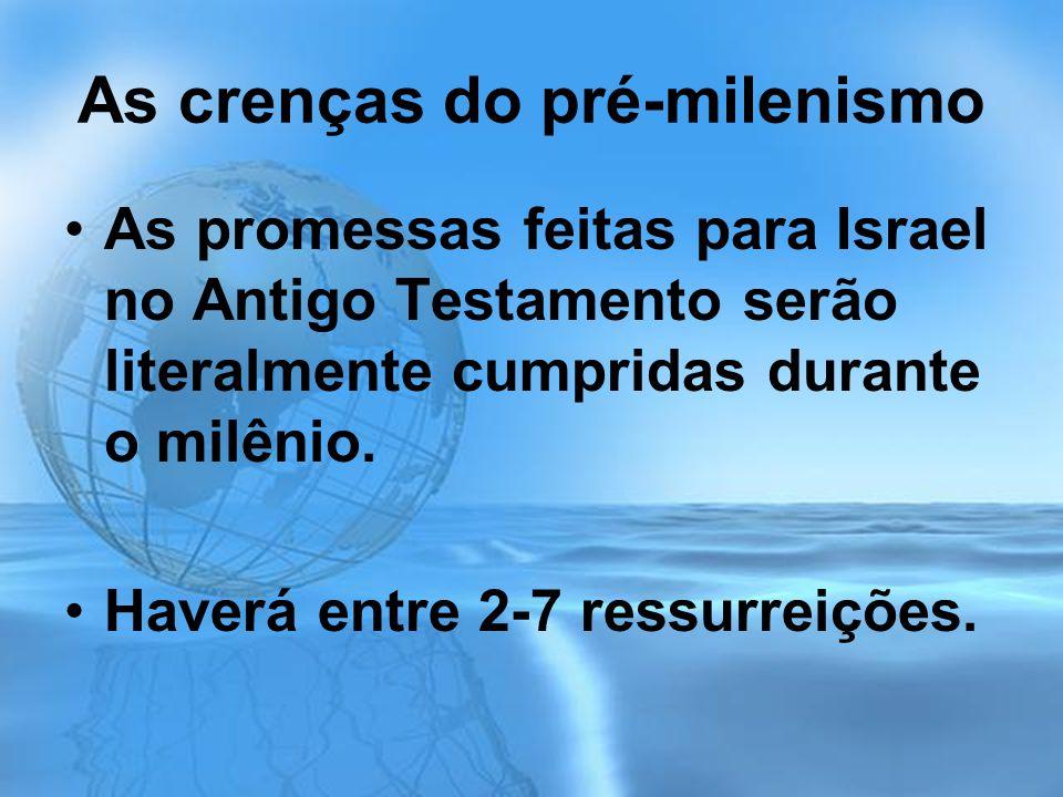 As crenças do pré-milenismo As promessas feitas para Israel no Antigo Testamento serão literalmente cumpridas durante o milênio. Haverá entre 2-7 ress