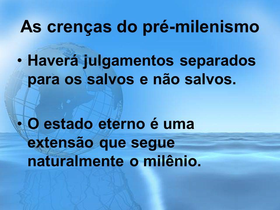 As crenças do pré-milenismo Haverá julgamentos separados para os salvos e não salvos. O estado eterno é uma extensão que segue naturalmente o milênio.