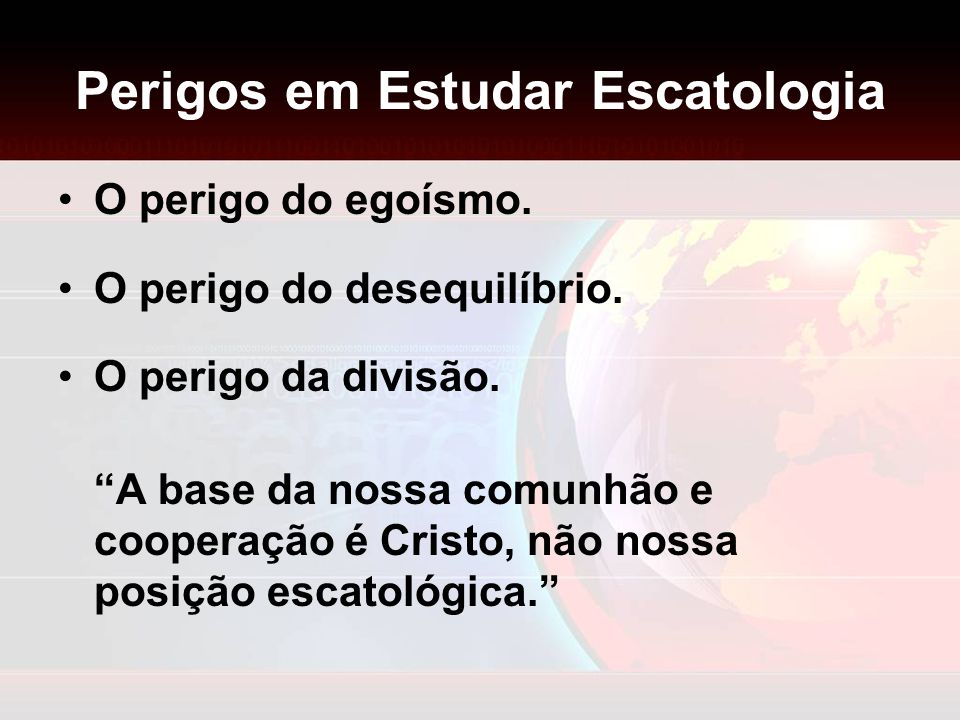 Perigos em Estudar Escatologia O perigo do egoísmo. O perigo do desequilíbrio. O perigo da divisão. A base da nossa comunhão e cooperação é Cristo, nã