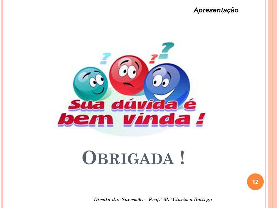 12 Apresentação Direito das Sucessões - Prof.ª M.ª Clarissa Bottega O BRIGADA !