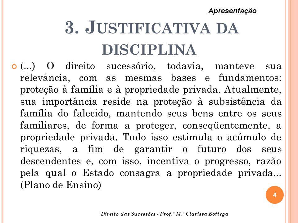 3. J USTIFICATIVA DA DISCIPLINA (...) O direito sucessório, todavia, manteve sua relevância, com as mesmas bases e fundamentos: proteção à família e à