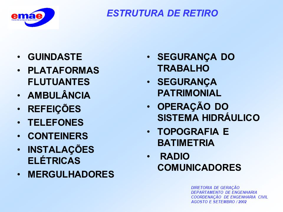 DIRETORIA DE GERAÇÃO DEPARTAMENTO DE ENGENHARIA COORDENAÇÃO DE ENGENHARIA CIVIL AGOSTO E SETEMBRO / 2002 ESTRUTURA DE RETIRO GUINDASTE PLATAFORMAS FLUTUANTES AMBULÂNCIA REFEIÇÕES TELEFONES CONTEINERS INSTALAÇÕES ELÉTRICAS MERGULHADORES SEGURANÇA DO TRABALHO SEGURANÇA PATRIMONIAL OPERAÇÃO DO SISTEMA HIDRÁULICO TOPOGRAFIA E BATIMETRIA RADIO COMUNICADORES