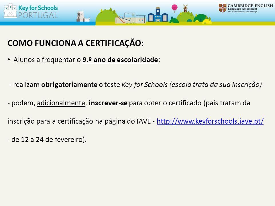 COMO FUNCIONA A CERTIFICAÇÃO: Alunos a frequentar o 9.º ano de escolaridade: - realizam obrigatoriamente o teste Key for Schools (escola trata da sua inscrição) - podem, adicionalmente, inscrever-se para obter o certificado (pais tratam da inscrição para a certificação na página do IAVE - http://www.keyforschools.iave.pt/ - de 12 a 24 de fevereiro).http://www.keyforschools.iave.pt/