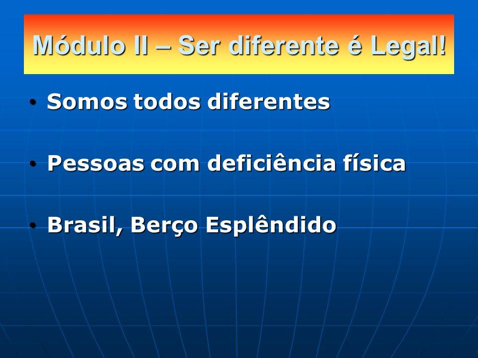 Somos todos diferentes Somos todos diferentes Pessoas com deficiência física Pessoas com deficiência física Brasil, Berço Esplêndido Brasil, Berço Esplêndido Módulo II – Ser diferente é Legal!