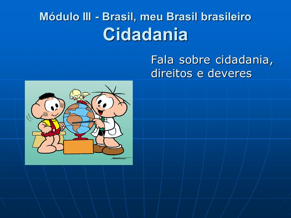 Módulo III - Brasil, meu Brasil brasileiro Cidadania Fala sobre cidadania, direitos e deveres