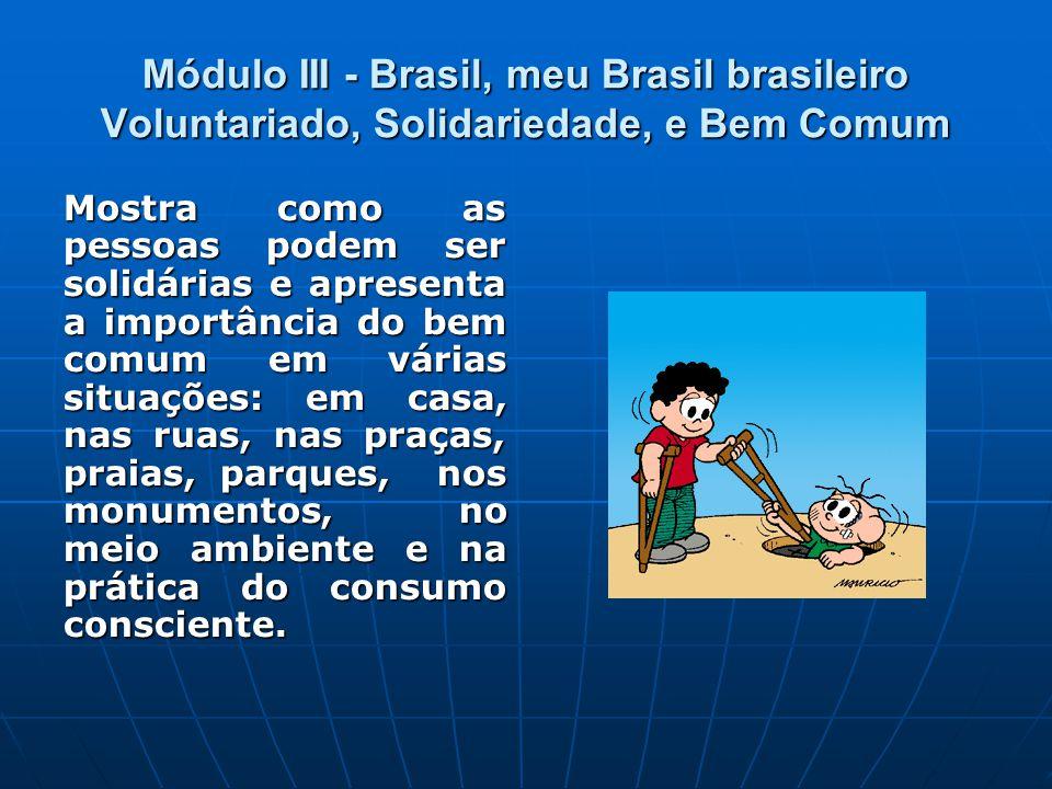 Módulo III - Brasil, meu Brasil brasileiro Voluntariado, Solidariedade, e Bem Comum Mostra como as pessoas podem ser solidárias e apresenta a importância do bem comum em várias situações: em casa, nas ruas, nas praças, praias, parques, nos monumentos, no meio ambiente e na prática do consumo consciente.