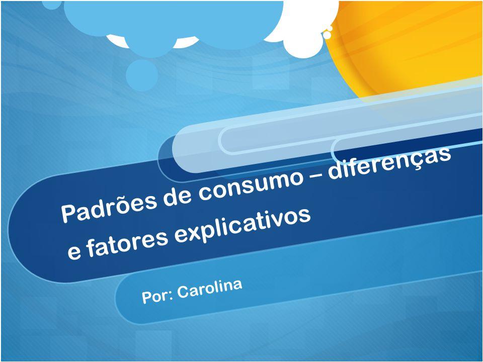 Padrões de consumo – diferenças e fatores explicativos Por: Carolina