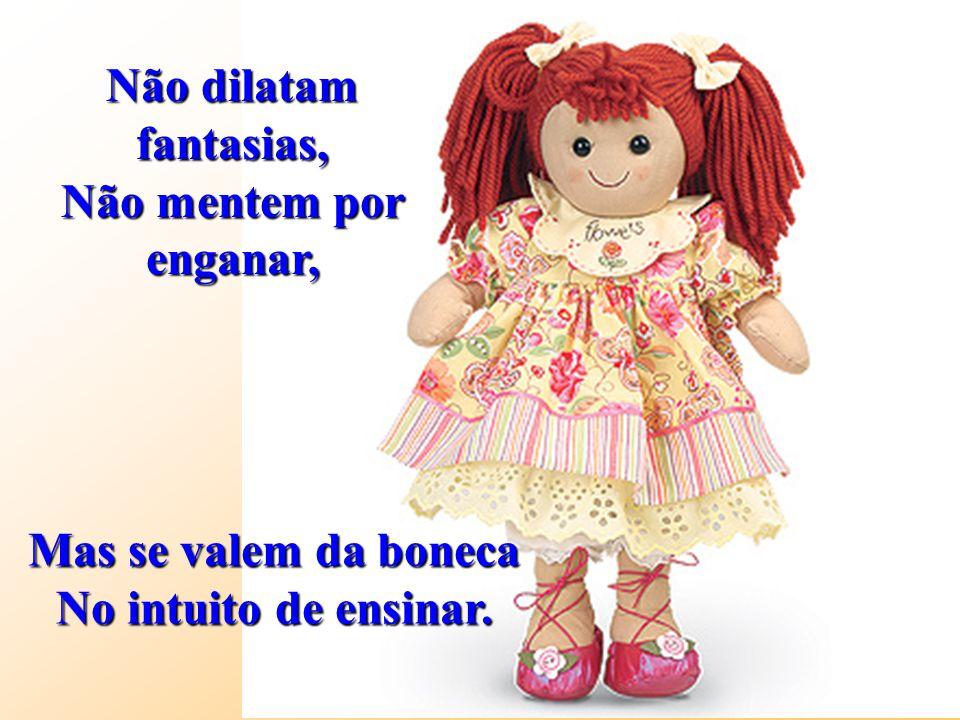 Mas se valem da boneca No intuito de ensinar. Não dilatam fantasias, Não mentem por enganar,