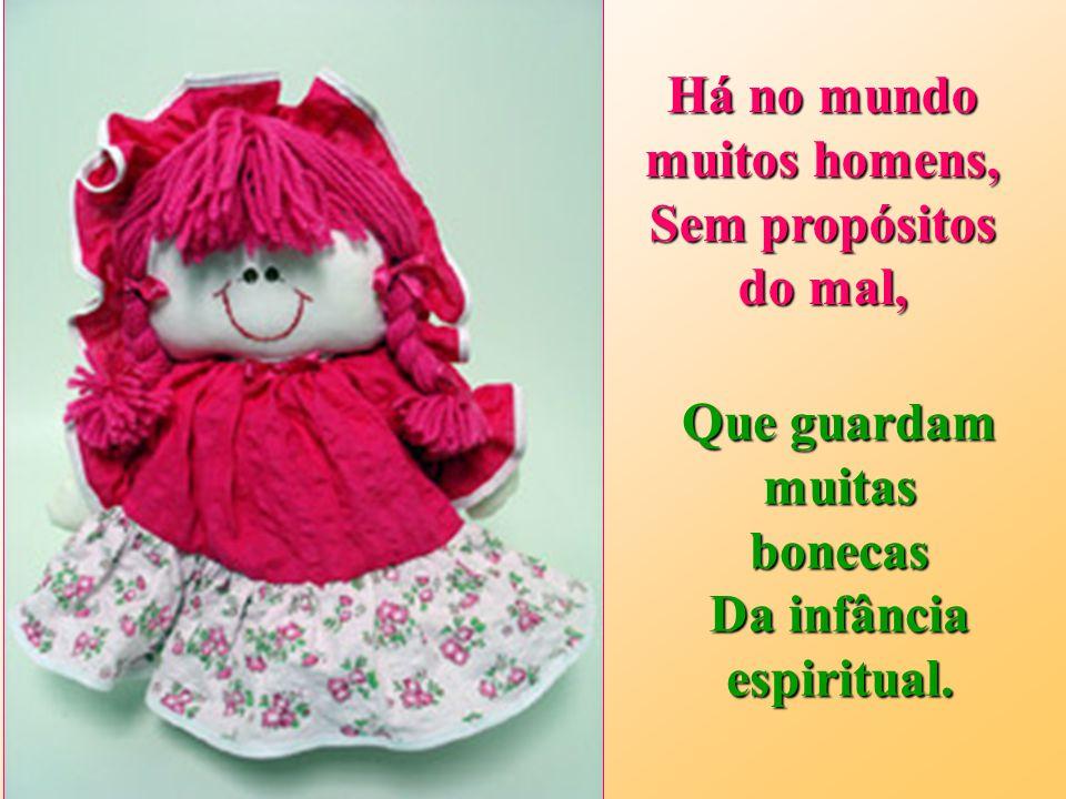 Há no mundo muitos homens, Sem propósitos do mal, Que guardam muitas bonecas Da infância espiritual.