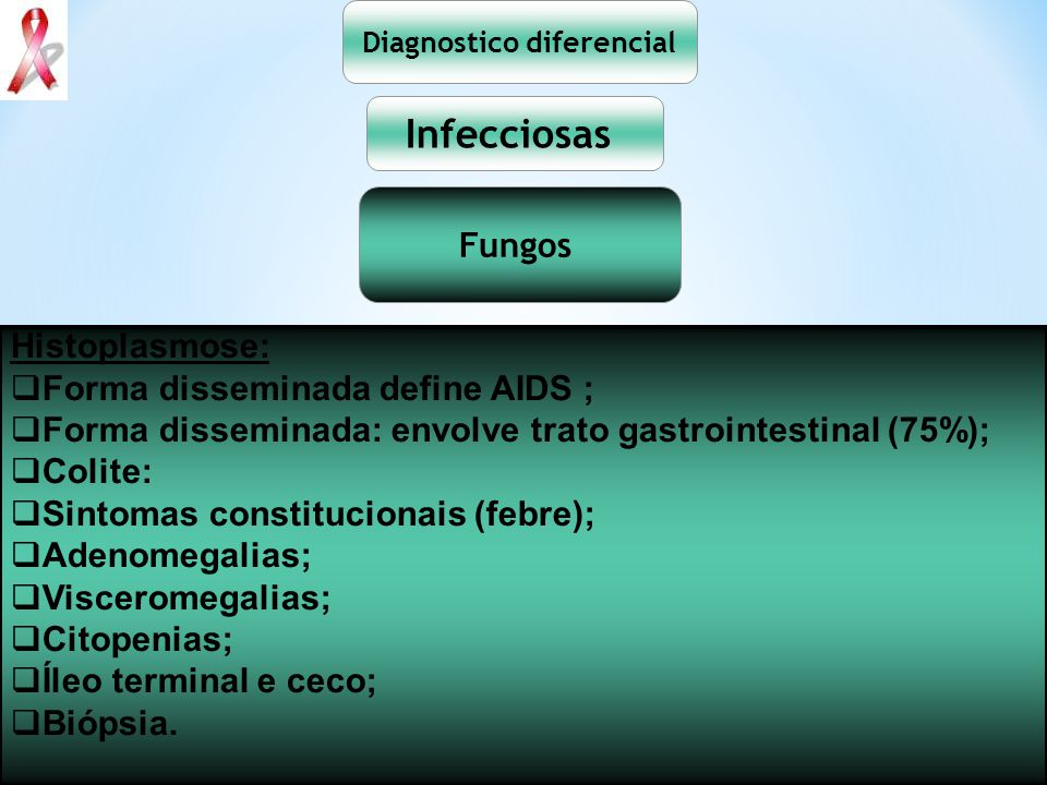 Diagnostico diferencial Infecciosas Fungos Histoplasmose: Forma disseminada define AIDS ; Forma disseminada: envolve trato gastrointestinal (75%); Col