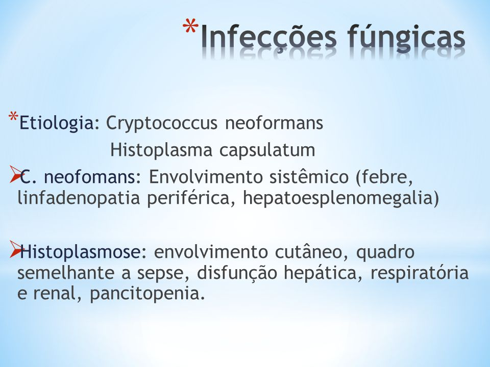 * Etiologia: Cryptococcus neoformans Histoplasma capsulatum C. neofomans: Envolvimento sistêmico (febre, linfadenopatia periférica, hepatoesplenomegal