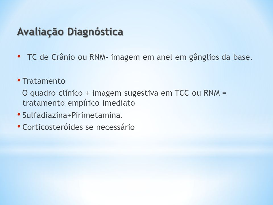 Avaliação Diagnóstica TC de Crânio ou RNM- imagem em anel em gânglios da base. Tratamento O quadro clínico + imagem sugestiva em TCC ou RNM = tratamen