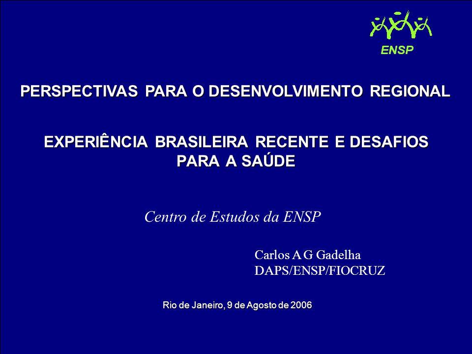 EXPERIÊNCIA BRASILEIRA RECENTE E DESAFIOS PARA A SAÚDE PERSPECTIVAS PARA O DESENVOLVIMENTO REGIONAL Rio de Janeiro, 9 de Agosto de 2006 Carlos A G Gadelha DAPS/ENSP/FIOCRUZ Centro de Estudos da ENSP