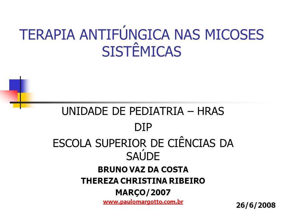 UNIDADE DE PEDIATRIA – HRAS DIP ESCOLA SUPERIOR DE CIÊNCIAS DA SAÚDE BRUNO VAZ DA COSTA THEREZA CHRISTINA RIBEIRO MARÇO/2007 www.paulomargotto.com.br TERAPIA ANTIFÚNGICA NAS MICOSES SISTÊMICAS 26/6/2008