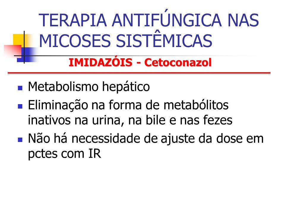 TERAPIA ANTIFÚNGICA NAS MICOSES SISTÊMICAS Metabolismo hepático Eliminação na forma de metabólitos inativos na urina, na bile e nas fezes Não há necessidade de ajuste da dose em pctes com IR IMIDAZÓIS - Cetoconazol