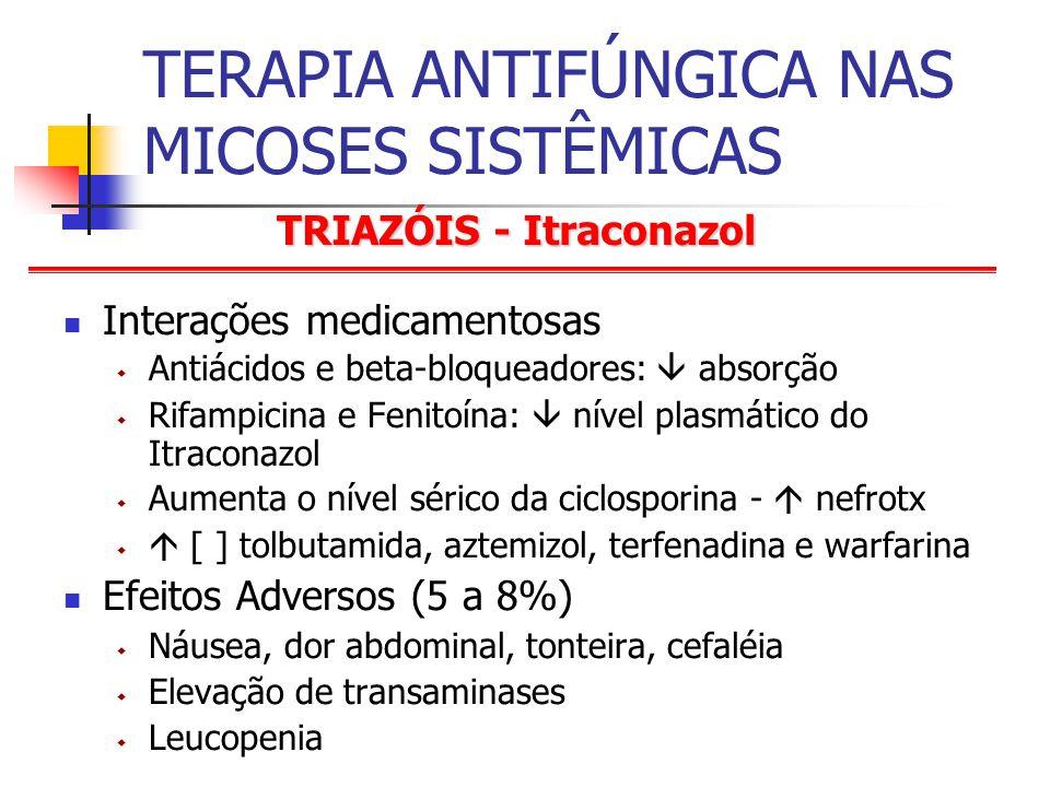 TRIAZÓIS - Itraconazol TERAPIA ANTIFÚNGICA NAS MICOSES SISTÊMICAS Interações medicamentosas Antiácidos e beta-bloqueadores: absorção Rifampicina e Fenitoína: nível plasmático do Itraconazol Aumenta o nível sérico da ciclosporina - nefrotx [ ] tolbutamida, aztemizol, terfenadina e warfarina Efeitos Adversos (5 a 8%) Náusea, dor abdominal, tonteira, cefaléia Elevação de transaminases Leucopenia