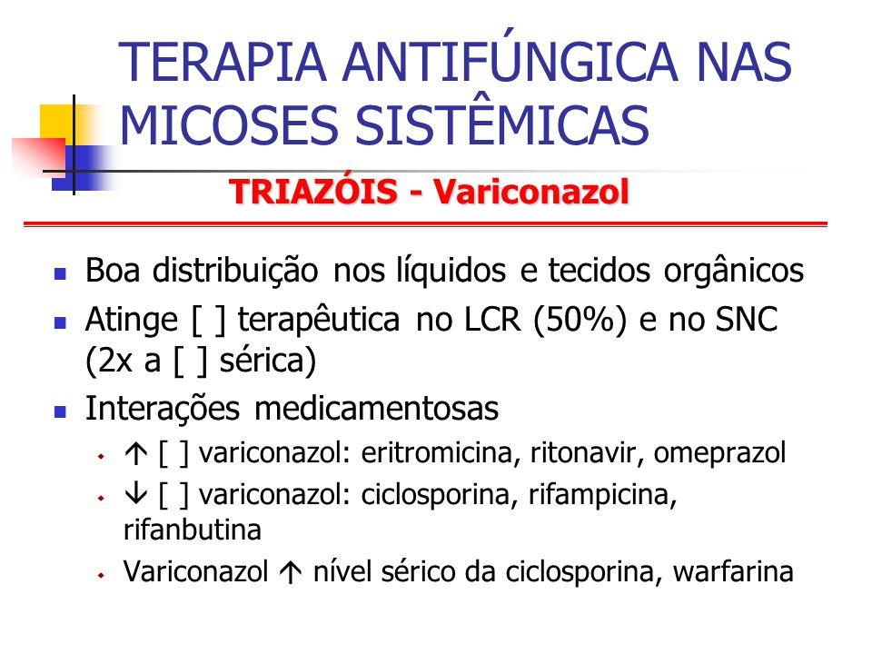 TRIAZÓIS - Variconazol TERAPIA ANTIFÚNGICA NAS MICOSES SISTÊMICAS Boa distribuição nos líquidos e tecidos orgânicos Atinge [ ] terapêutica no LCR (50%) e no SNC (2x a [ ] sérica) Interações medicamentosas [ ] variconazol: eritromicina, ritonavir, omeprazol [ ] variconazol: ciclosporina, rifampicina, rifanbutina Variconazol nível sérico da ciclosporina, warfarina