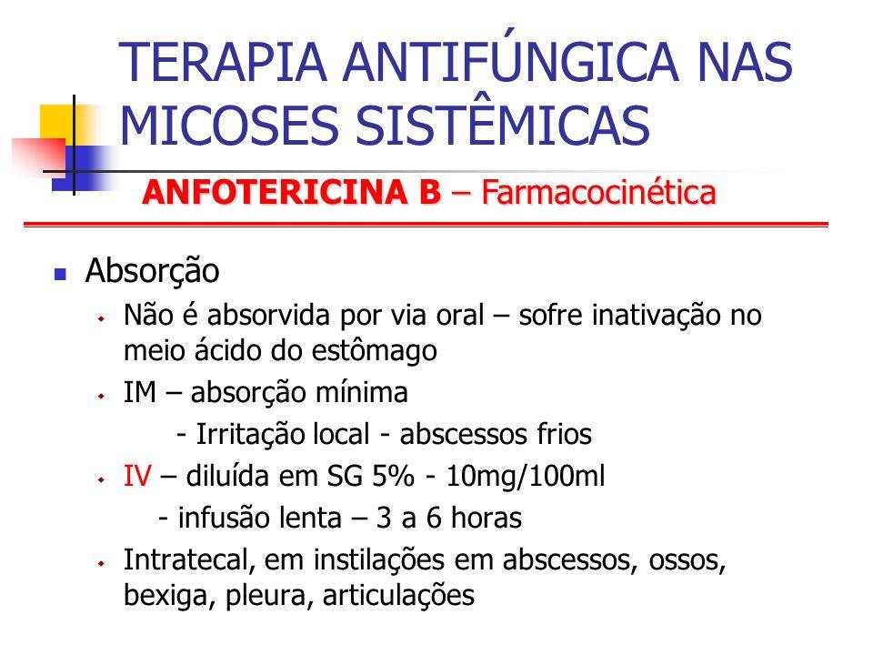 ANFOTERICINA B – Farmacocinética TERAPIA ANTIFÚNGICA NAS MICOSES SISTÊMICAS Absorção Não é absorvida por via oral – sofre inativação no meio ácido do estômago IM – absorção mínima - Irritação local - abscessos frios IV – diluída em SG 5% - 10mg/100ml - infusão lenta – 3 a 6 horas Intratecal, em instilações em abscessos, ossos, bexiga, pleura, articulações