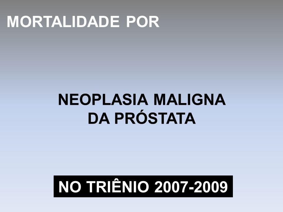 NEOPLASIA MALIGNA DA PRÓSTATA MORTALIDADE POR NO TRIÊNIO 2007-2009