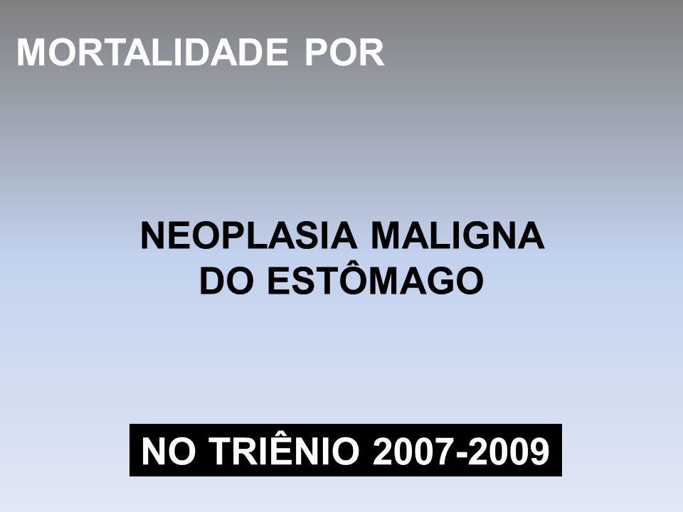NEOPLASIA MALIGNA DO ESTÔMAGO MORTALIDADE POR NO TRIÊNIO 2007-2009