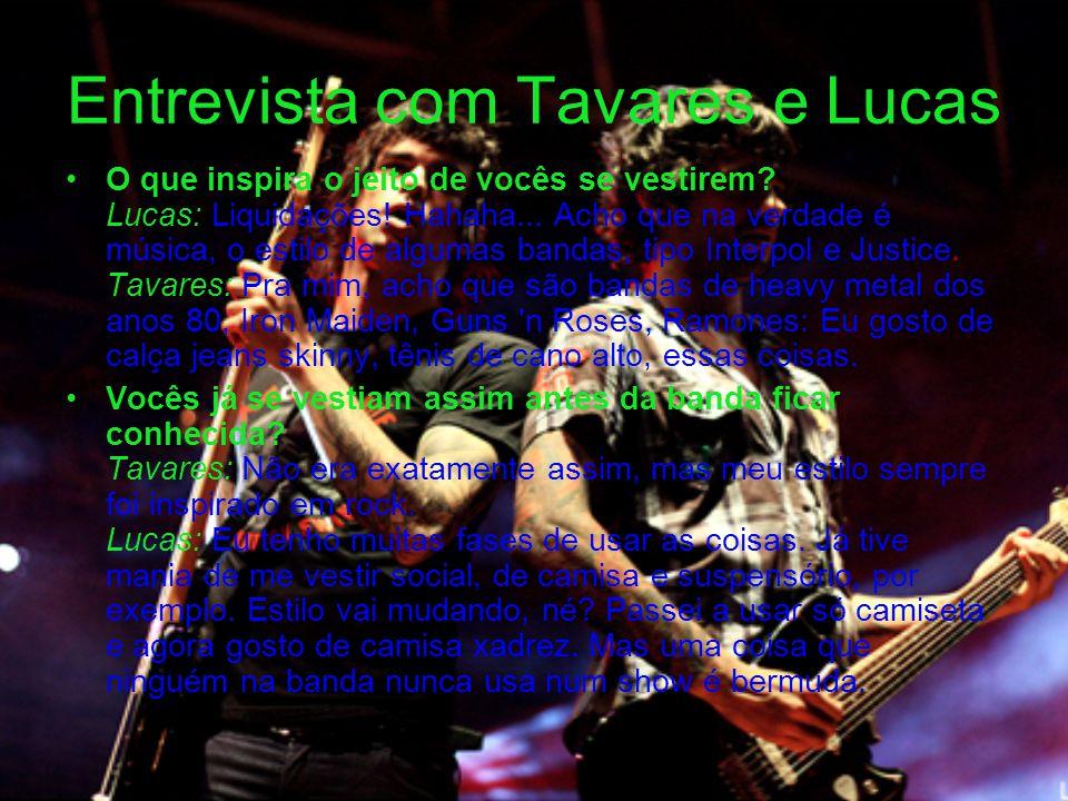 Entrevista com Tavares e Lucas O que inspira o jeito de vocês se vestirem? Lucas: Liquidações! Hahaha... Acho que na verdade é música, o estilo de alg