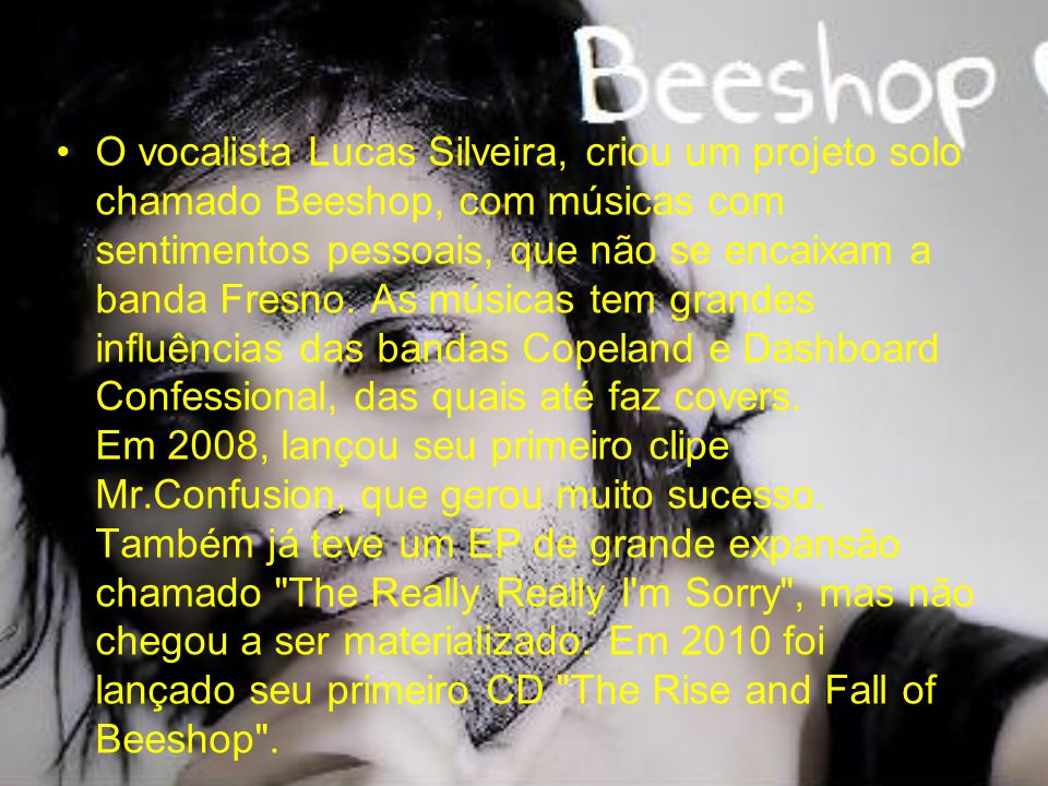 O vocalista Lucas Silveira, criou um projeto solo chamado Beeshop, com músicas com sentimentos pessoais, que não se encaixam a banda Fresno. As música