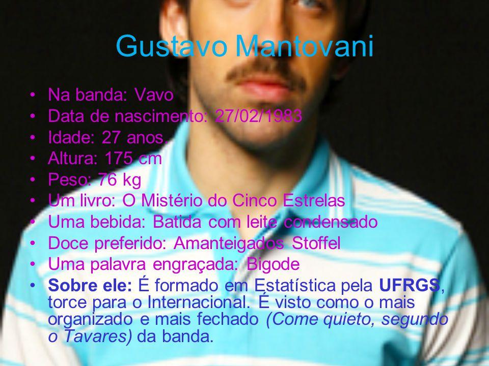 Gustavo Mantovani Na banda: Vavo Data de nascimento: 27/02/1983 Idade: 27 anos. Altura: 175 cm Peso: 76 kg Um livro: O Mistério do Cinco Estrelas Uma