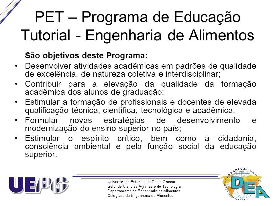 PET – Programa de Educação Tutorial - Engenharia de Alimentos São objetivos deste Programa: Desenvolver atividades acadêmicas em padrões de qualidade