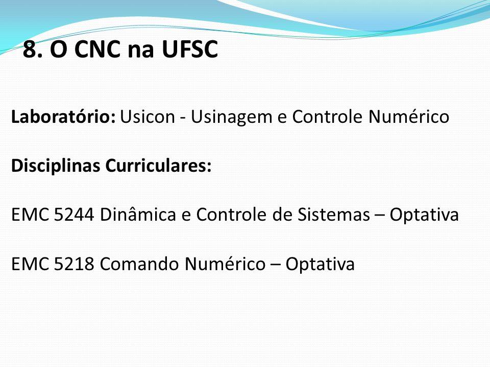 8. O CNC na UFSC Laboratório: Usicon - Usinagem e Controle Numérico Disciplinas Curriculares: EMC 5244 Dinâmica e Controle de Sistemas – Optativa EMC