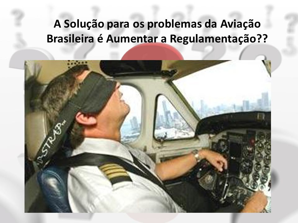 A Solução para os problemas da Aviação Brasileira é Aumentar a Regulamentação?? Que tipo de Estudo de Fadiga foi observado? Quem vai arcar com o Ônus