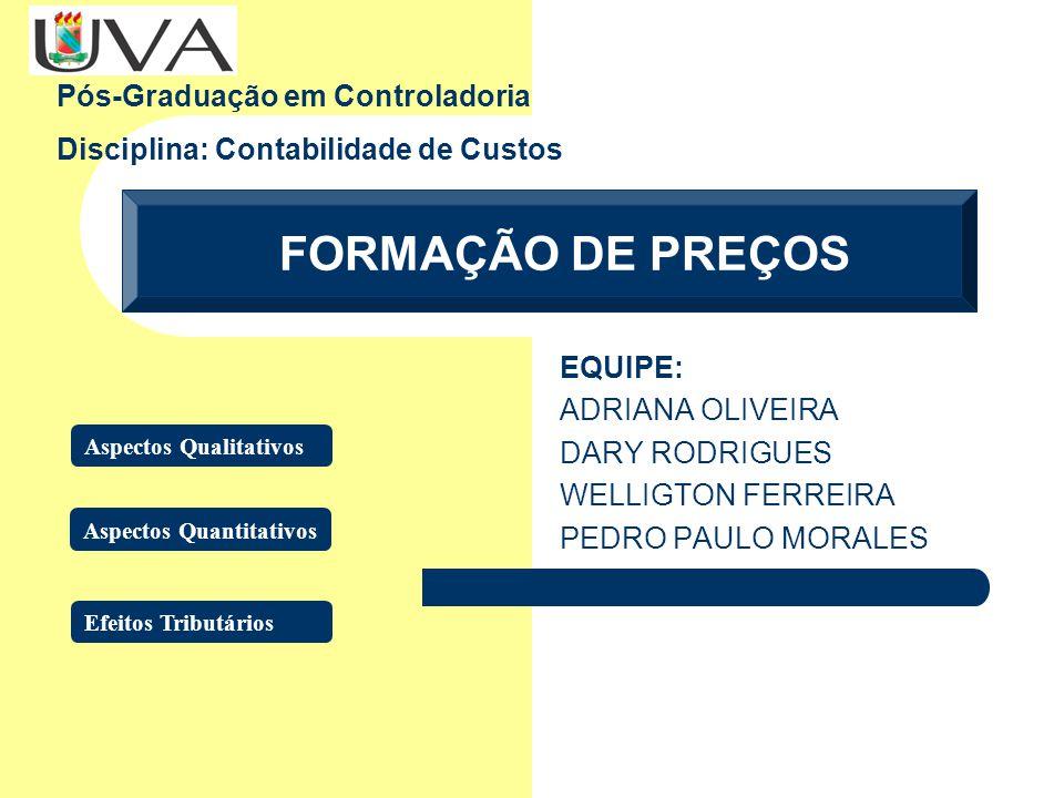 FORMAÇÃO DE PREÇOS Pós-Graduação em Controladoria Disciplina: Contabilidade de Custos EQUIPE: ADRIANA OLIVEIRA DARY RODRIGUES WELLIGTON FERREIRA PEDRO PAULO MORALES Aspectos Qualitativos Aspectos Quantitativos Efeitos Tributários