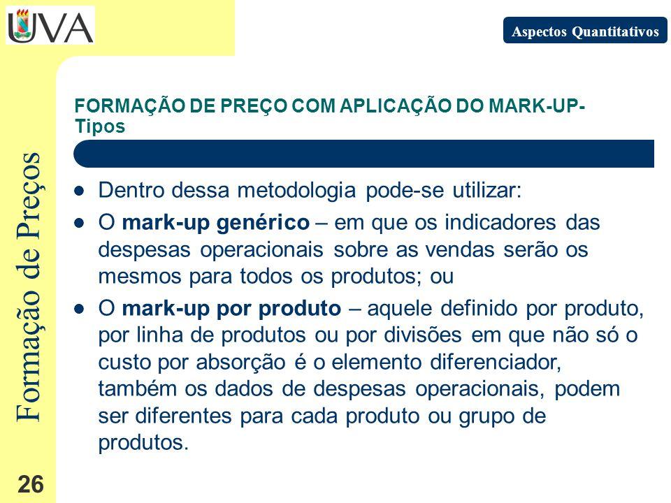 Formação de Preços 26 FORMAÇÃO DE PREÇO COM APLICAÇÃO DO MARK-UP- Tipos Aspectos Quantitativos Dentro dessa metodologia pode-se utilizar: O mark-up genérico – em que os indicadores das despesas operacionais sobre as vendas serão os mesmos para todos os produtos; ou O mark-up por produto – aquele definido por produto, por linha de produtos ou por divisões em que não só o custo por absorção é o elemento diferenciador, também os dados de despesas operacionais, podem ser diferentes para cada produto ou grupo de produtos.